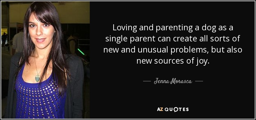 Loving and parenting a dog as a single parent can create all sorts of new and unusual problems, but also new sources of joy. - Jenna Morasca