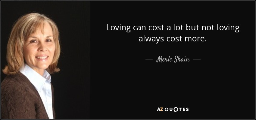 Loving can cost a lot but not loving always cost more. - Merle Shain