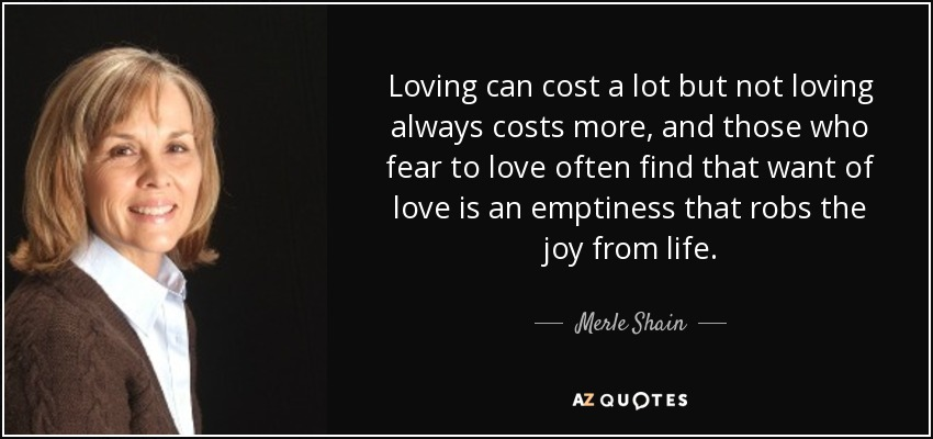 Loving can cost a lot but not loving always costs more, and those who fear to love often find that want of love is an emptiness that robs the joy from life. - Merle Shain
