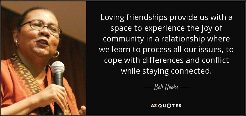 Loving friendships provide us with a space to experience the joy of community in a relationship where we learn to process all our issues, to cope with differences and conflict while staying connected. - Bell Hooks