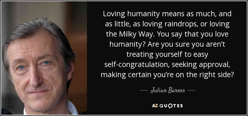 Loving humanity means as much, and as little, as loving raindrops, or loving the Milky Way. You say that you love humanity? Are you sure you aren't treating yourself to easy self-congratulation, seeking approval, making certain you're on the right side? - Julian Barnes