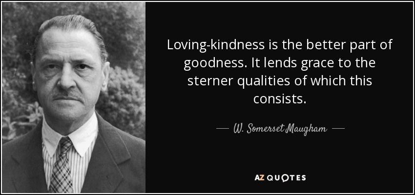 Loving-kindness is the better part of goodness. It lends grace to the sterner qualities of which this consists. - W. Somerset Maugham
