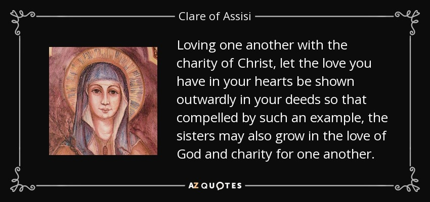 Loving one another with the charity of Christ, let the love you have in your hearts be shown outwardly in your deeds so that compelled by such an example, the sisters may also grow in the love of God and charity for one another. - Clare of Assisi