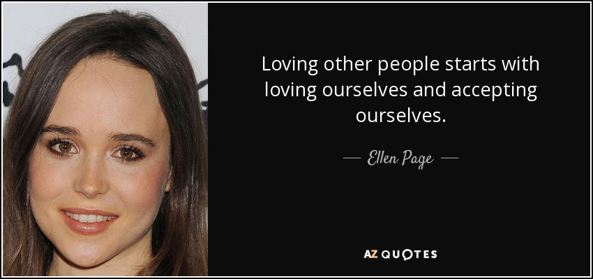 Loving other people starts with loving ourselves and accepting ourselves. - Ellen Page