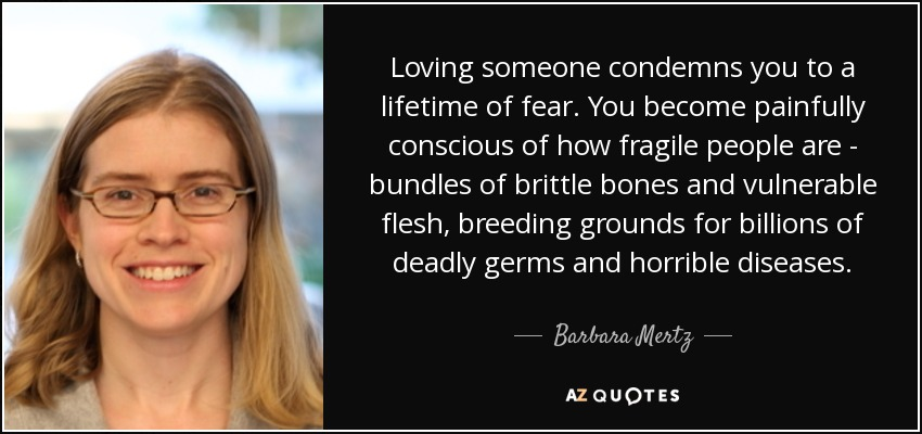 Loving someone condemns you to a lifetime of fear. You become painfully conscious of how fragile people are - bundles of brittle bones and vulnerable flesh, breeding grounds for billions of deadly germs and horrible diseases. - Barbara Mertz