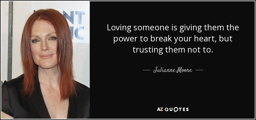 Loving someone is giving them the power to break your heart, but trusting them not to. - Julianne Moore