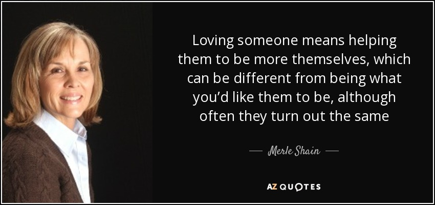 Loving someone means helping them to be more themselves, which can be different from being what you'd like them to be, although often they turn out the same - Merle Shain
