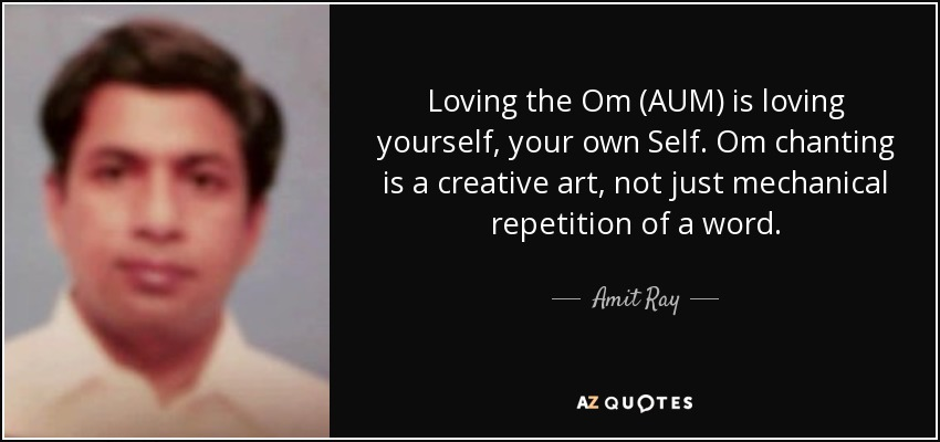Loving the Om (AUM) is loving yourself, your own Self. Om chanting is a creative art, not just mechanical repetition of a word. - Amit Ray