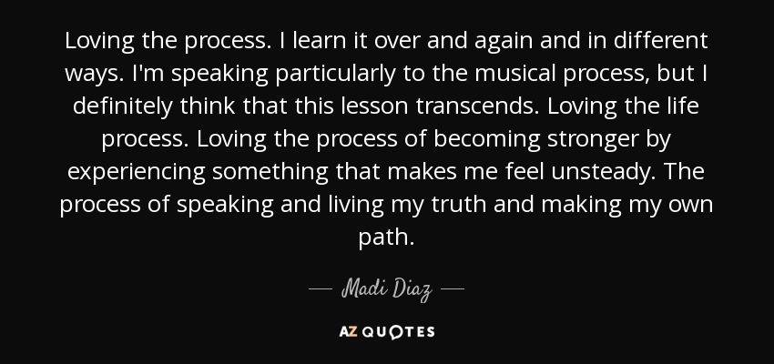 Loving the process. I learn it over and again and in different ways. I'm speaking particularly to the musical process, but I definitely think that this lesson transcends. Loving the life process. Loving the process of becoming stronger by experiencing something that makes me feel unsteady. The process of speaking and living my truth and making my own path. - Madi Diaz