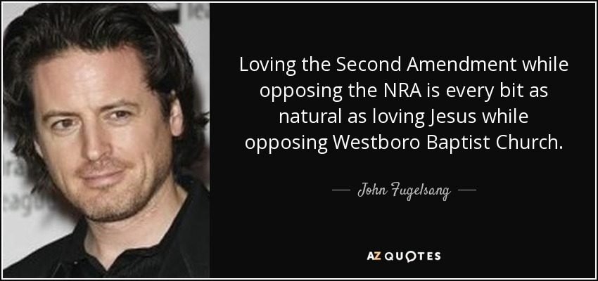 Loving the Second Amendment while opposing the NRA is every bit as natural as loving Jesus while opposing Westboro Baptist Church. - John Fugelsang
