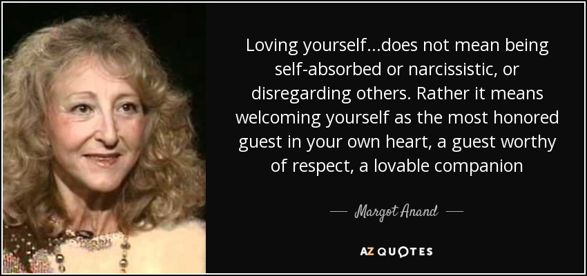 Loving yourself...does not mean being self-absorbed or narcissistic, or disregarding others. Rather it means welcoming yourself as the most honored guest in your own heart, a guest worthy of respect, a lovable companion - Margot Anand