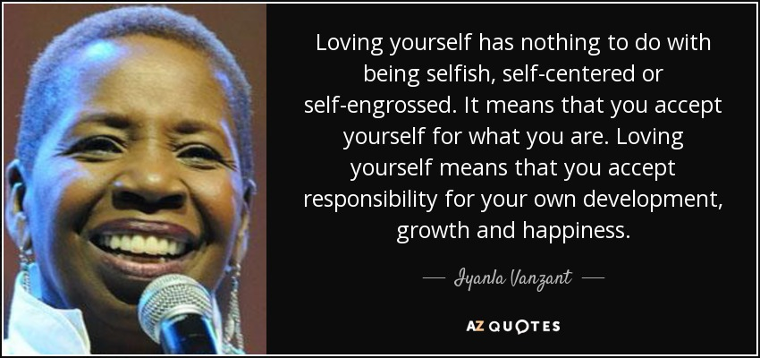 Loving yourself has nothing to do with being selfish, self-centered or self-engrossed. It means that you accept yourself for what you are. Loving yourself means that you accept responsibility for your own development, growth and happiness. - Iyanla Vanzant