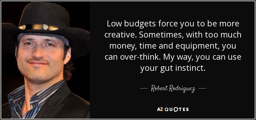 Low budgets force you to be more creative. Sometimes, with too much money, time and equipment, you can over-think. My way, you can use your gut instinct. - Robert Rodriguez