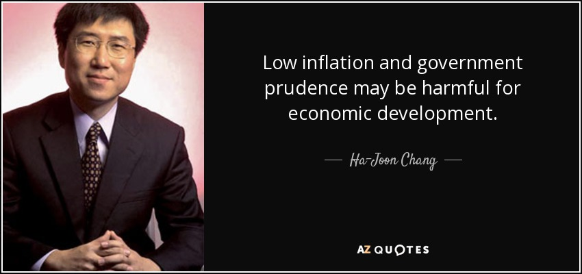 Low inflation and government prudence may be harmful for economic development. - Ha-Joon Chang