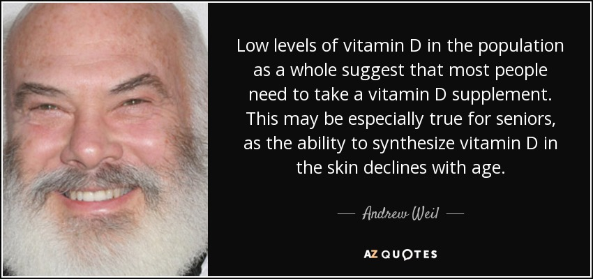 Low levels of vitamin D in the population as a whole suggest that most people need to take a vitamin D supplement. This may be especially true for seniors, as the ability to synthesize vitamin D in the skin declines with age. - Andrew Weil