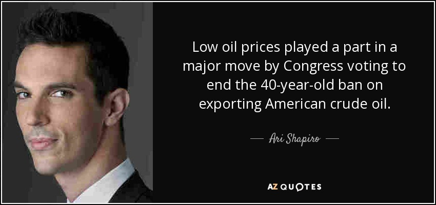 Low oil prices played a part in a major move by Congress voting to end the 40-year-old ban on exporting American crude oil. - Ari Shapiro