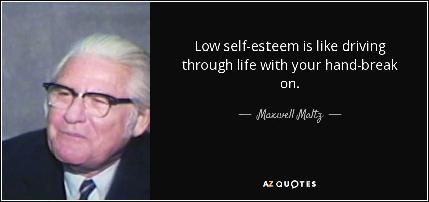 Low self-esteem is like driving through life with your hand-break on. - Maxwell Maltz