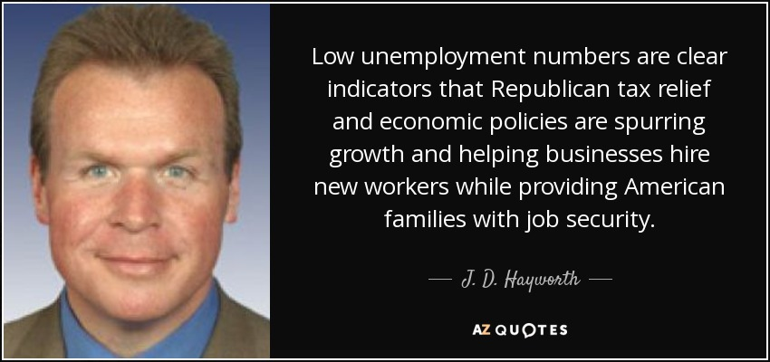 Low unemployment numbers are clear indicators that Republican tax relief and economic policies are spurring growth and helping businesses hire new workers while providing American families with job security. - J. D. Hayworth