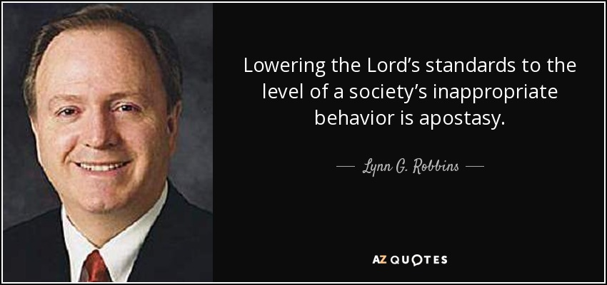 Lowering the Lord's standards to the level of a society's inappropriate behavior is apostasy. - Lynn G. Robbins