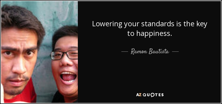 Lowering your standards is the key to happiness. - Ramon Bautista