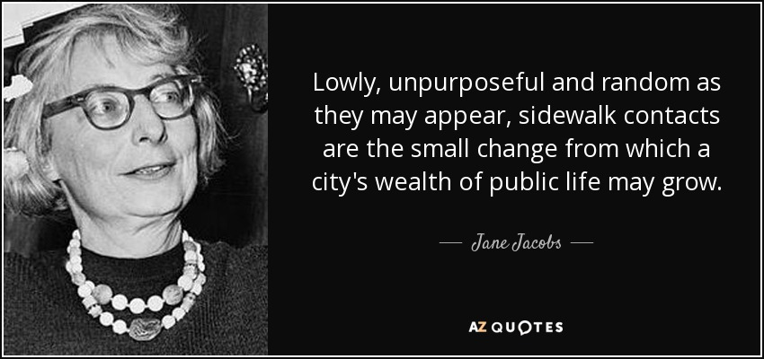 Lowly, unpurposeful and random as they may appear, sidewalk contacts are the small change from which a city's wealth of public life may grow. - Jane Jacobs