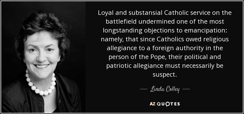 Loyal and substansial Catholic service on the battlefield undermined one of the most longstanding objections to emancipation: namely, that since Catholics owed religious allegiance to a foreign authority in the person of the Pope, their political and patriotic allegiance must necessarily be suspect. - Linda Colley