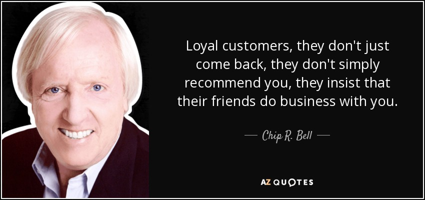 Loyal customers, they don't just come back, they don't simply recommend you, they insist that their friends do business with you. - Chip R. Bell