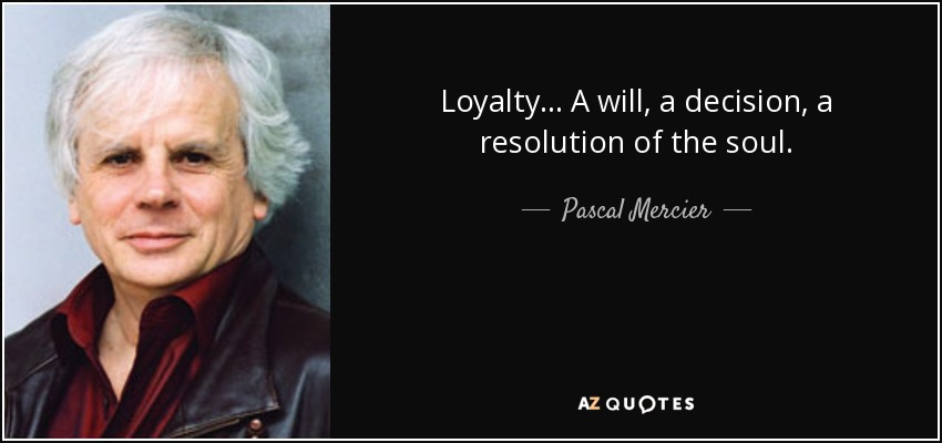 Loyalty... A will, a decision, a resolution of the soul. - Pascal Mercier