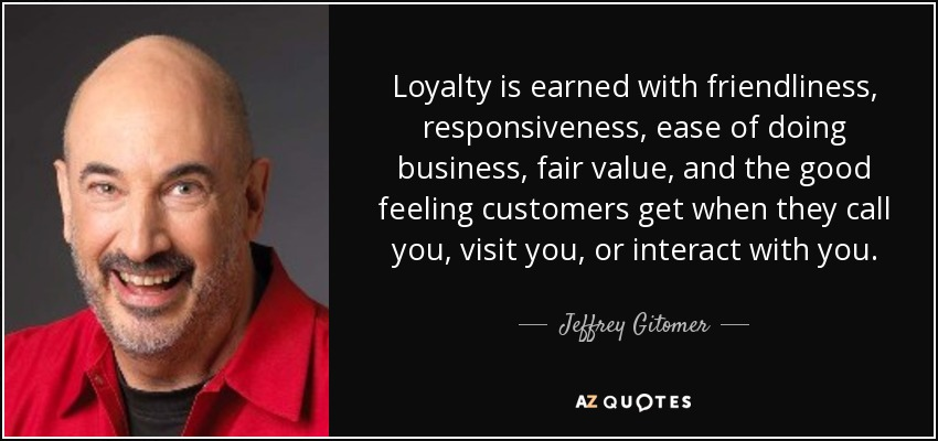 Loyalty is earned with friendliness, responsiveness, ease of doing business, fair value, and the good feeling customers get when they call you, visit you, or interact with you. - Jeffrey Gitomer