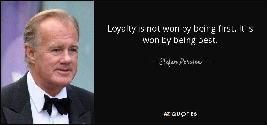 Loyalty is not won by being first. It is won by being best. - Stefan Persson
