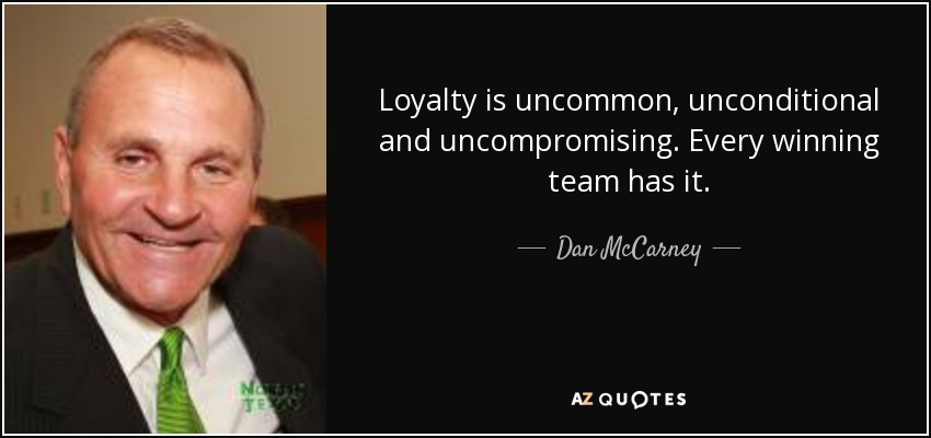 Loyalty is uncommon, unconditional and uncompromising. Every winning team has it. - Dan McCarney