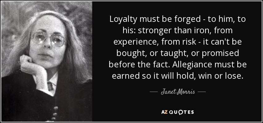 Loyalty must be forged - to him, to his: stronger than iron, from experience, from risk - it can't be bought, or taught, or promised before the fact. Allegiance must be earned so it will hold, win or lose. - Janet Morris