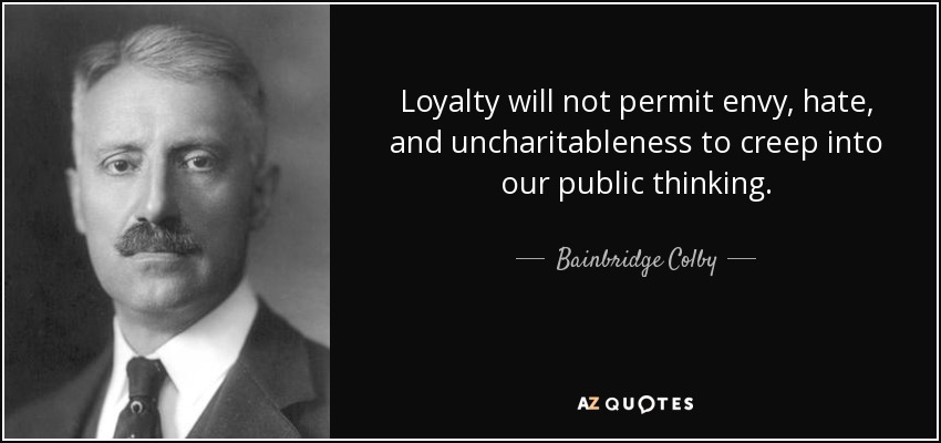 Loyalty will not permit envy, hate, and uncharitableness to creep into our public thinking. - Bainbridge Colby