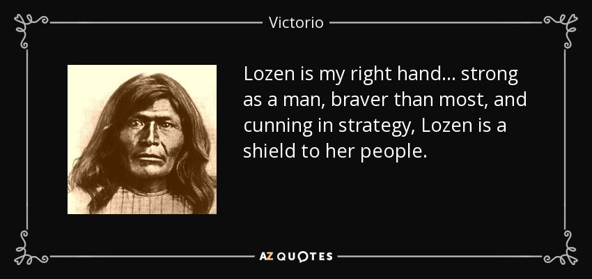 Lozen is my right hand . . . strong as a man , braver than most, and cunning in strategy, Lozen is a shield to her people. - Victorio