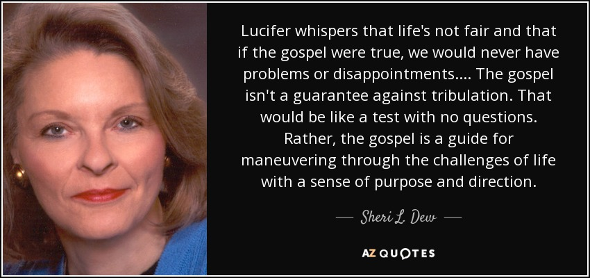 Lucifer whispers that life's not fair and that if the gospel were true, we would never have problems or disappointments. ... The gospel isn't a guarantee against tribulation. That would be like a test with no questions. Rather, the gospel is a guide for maneuvering through the challenges of life with a sense of purpose and direction. - Sheri L. Dew