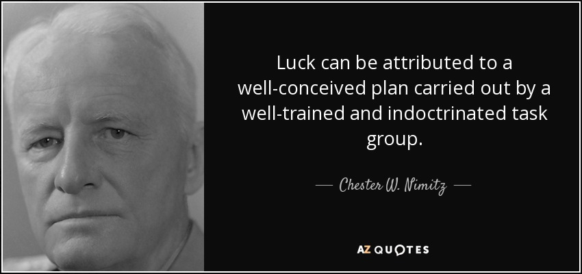 Luck can be attributed to a well-conceived plan carried out by a well-trained and indoctrinated task group. - Chester W. Nimitz