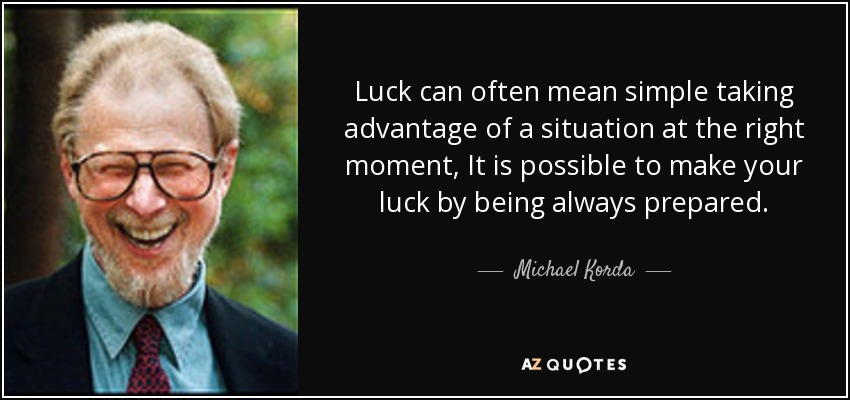 Luck can often mean simple taking advantage of a situation at the right moment, It is possible to make your luck by being always prepared. - Michael Korda