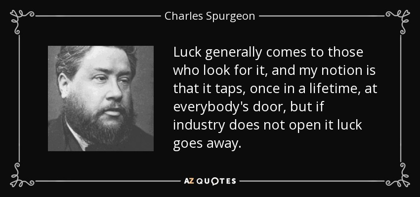 Luck generally comes to those who look for it, and my notion is that it taps, once in a lifetime, at everybody's door, but if industry does not open it luck goes away. - Charles Spurgeon