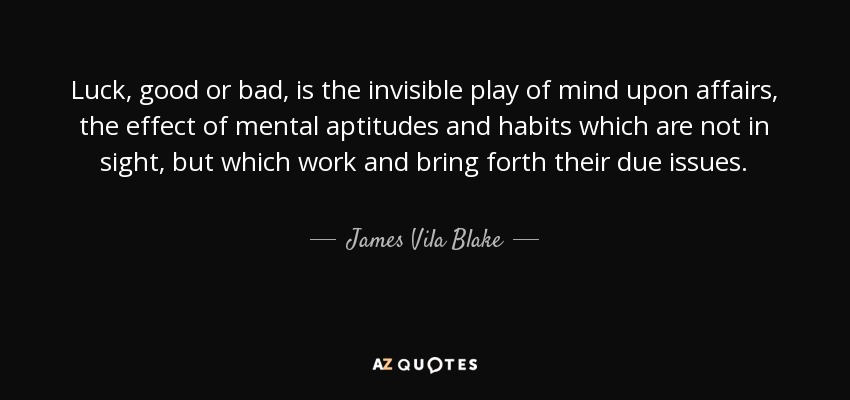 Luck, good or bad, is the invisible play of mind upon affairs, the effect of mental aptitudes and habits which are not in sight, but which work and bring forth their due issues. - James Vila Blake