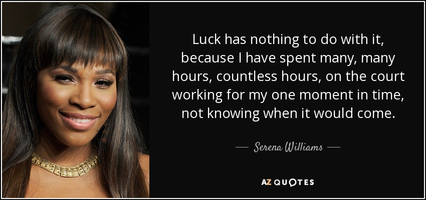 Luck has nothing to do with it, because I have spent many, many hours, countless hours, on the court working for my one moment in time, not knowing when it would come. - Serena Williams