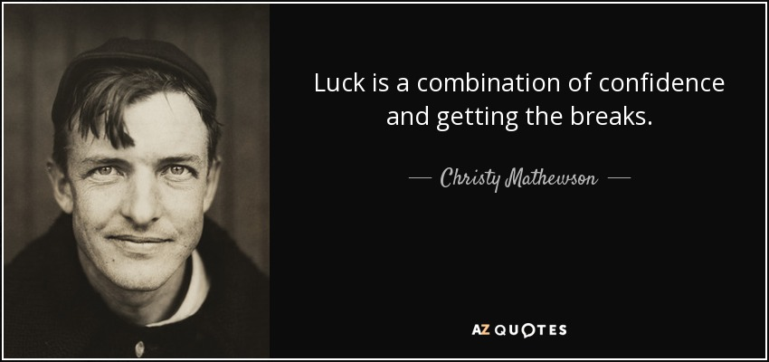Luck is a combination of confidence and getting the breaks. - Christy Mathewson