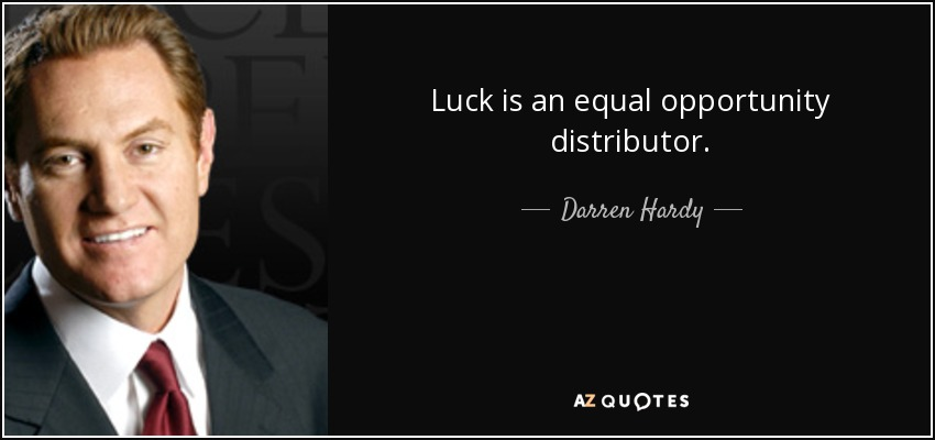 Luck is an equal opportunity distributor. - Darren Hardy