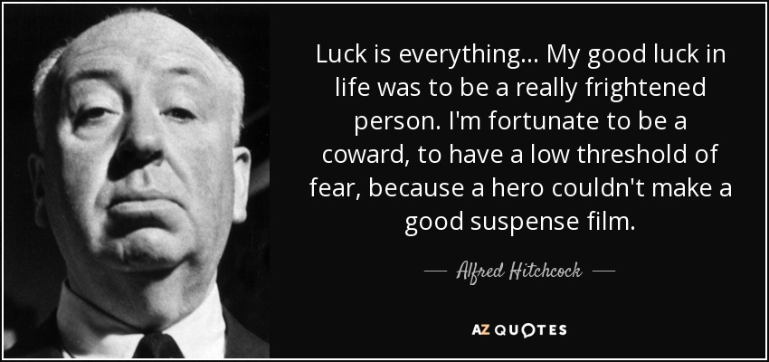 Luck is everything... My good luck in life was to be a really frightened person. I'm fortunate to be a coward, to have a low threshold of fear, because a hero couldn't make a good suspense film. - Alfred Hitchcock