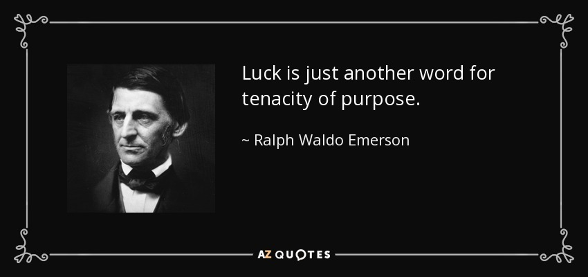 Luck is just another word for tenacity of purpose. - Ralph Waldo Emerson
