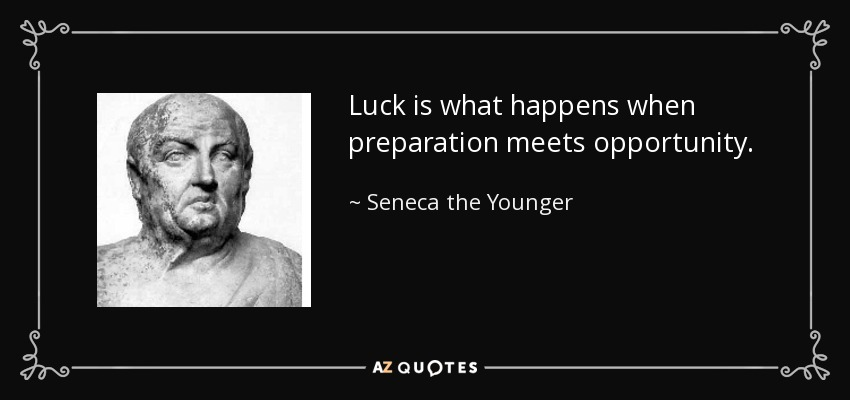 Luck is what happens when preparation meets opportunity. - Seneca the Younger