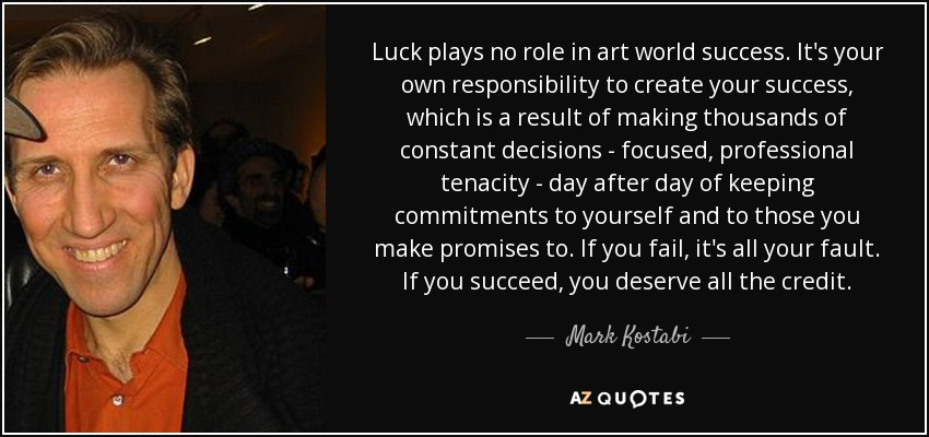 Luck plays no role in art world success. It's your own responsibility to create your success, which is a result of making thousands of constant decisions - focused, professional tenacity - day after day of keeping commitments to yourself and to those you make promises to. If you fail, it's all your fault. If you succeed, you deserve all the credit. - Mark Kostabi