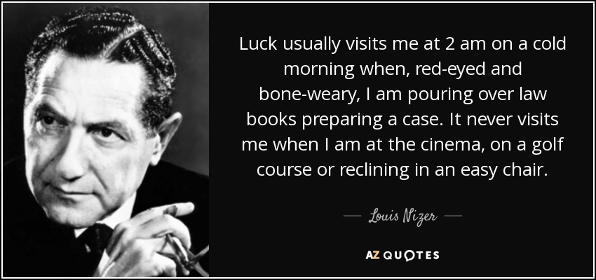 Luck usually visits me at 2 am on a cold morning when, red-eyed and bone-weary, I am pouring over law books preparing a case. It never visits me when I am at the cinema, on a golf course or reclining in an easy chair. - Louis Nizer