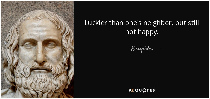 Luckier than one's neighbor, but still not happy. - Euripides