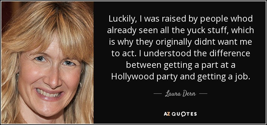 Luckily, I was raised by people whod already seen all the yuck stuff, which is why they originally didnt want me to act. I understood the difference between getting a part at a Hollywood party and getting a job. - Laura Dern