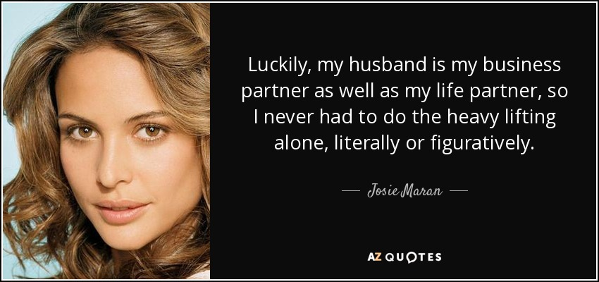 Luckily, my husband is my business partner as well as my life partner, so I never had to do the heavy lifting alone, literally or figuratively. - Josie Maran